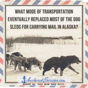 what mode of transportation eventually replaced most of the dog sleds for carrying mail in Alaska_ August 04 _AnchoredScraps #2113